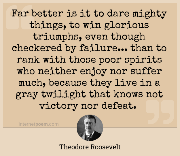 Far better is it to dare mighty things, to win glorious triumphs, even  though checkered by failure... than to rank with those poor spirits who  neither enjoy nor suffer much, because they